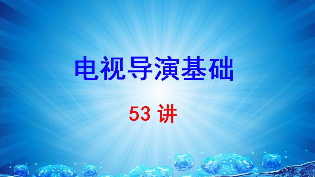 浙江传媒学院 电视导演基础 邵长波 53讲