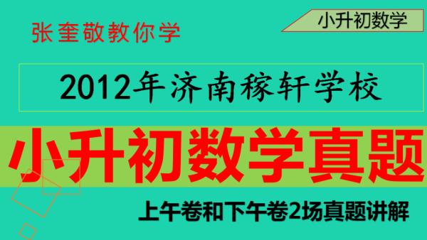 济南稼轩学校小升初奥学真题2012年上午卷和下午卷-张奎敬讲奥数