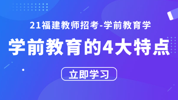 21福建教师招考学前教育学:学前教育学的四大特点