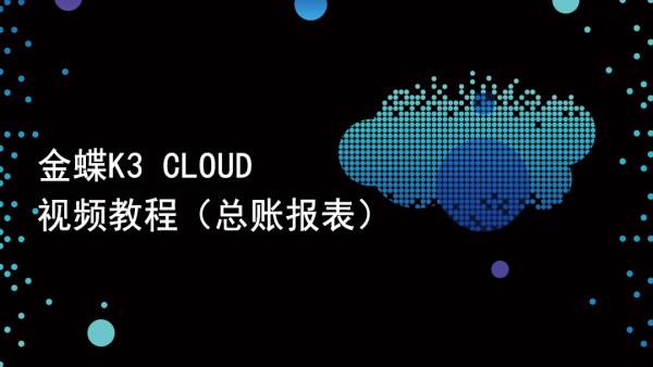 金蝶K3 CLOUD应用(总账报表)精品课|金蝶cloud课程|金蝶云课程