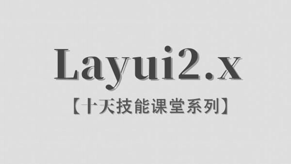 【李炎恢】Layui2.x / 前端UI库  / 十天技能课堂系列