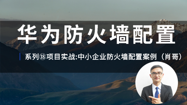 华为HCNP防火墙配置视频教程系列⑱中小企业防火墙配置案例-肖哥