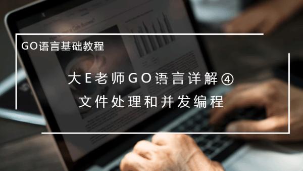 大E老师GO语言详解④:文件处理和并发编程