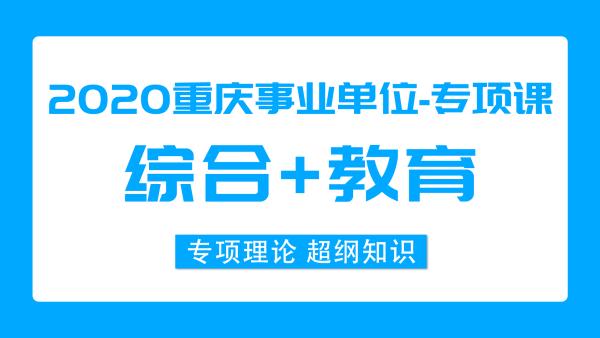 2020重庆事业单位《综合+教育》149课时 专项课程