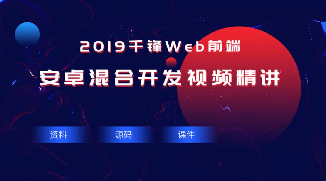 2019安卓混合开发视频精讲【千锋Web前端】