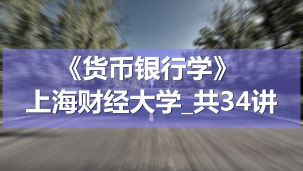 K9106_《货币银行学》_上海财经大学_共34讲