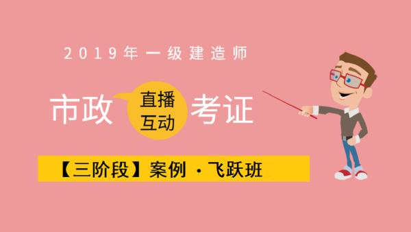 【第三阶段】2019年一级市政•案例•飞跃班(共20课时)