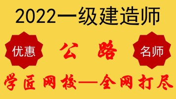 【学匠网校】2022一级建造师一建公路实务至尊VIP课