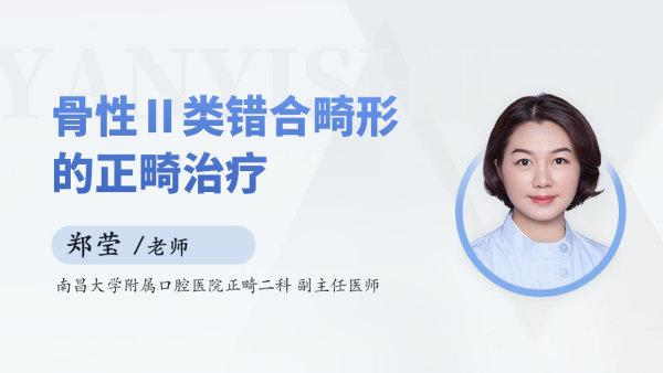【郑莹 • 精品课】骨性Ⅱ类错合畸形的正畸治疗