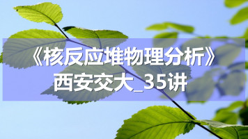 K4066_《核反应堆物理分析》_西安交大_35讲