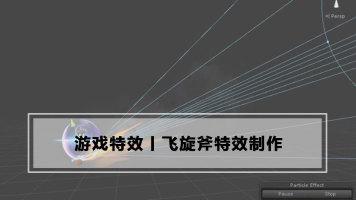 飞旋斧特效制作丨游戏特效丨Unity教学丨王氏教育集团