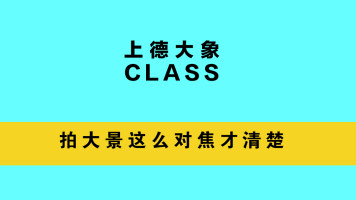 【上德大象CLASS】拍大景这么对焦才清楚