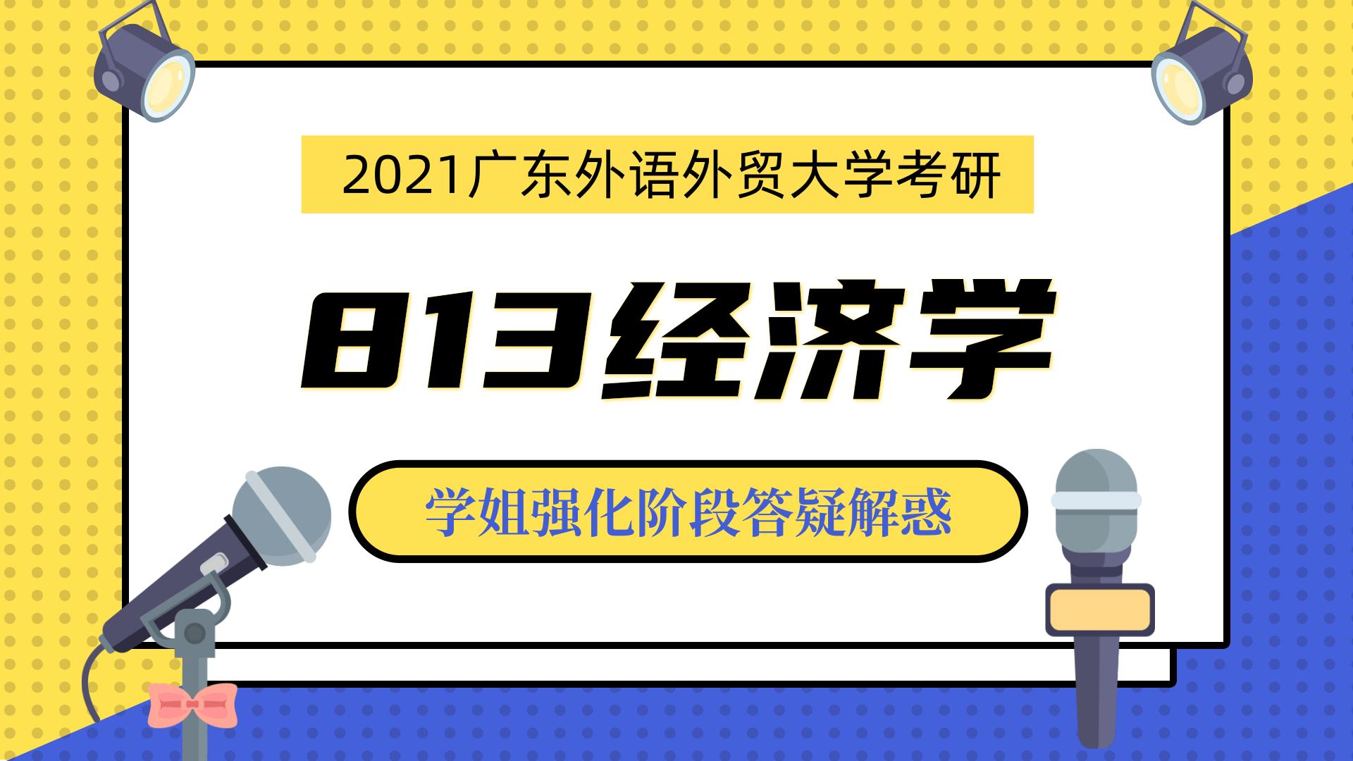 2021年广东外语外贸大学广外考研813经济学考研专业课八月答疑会