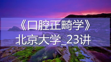 K7340_《口腔正畸学》_北京大学_23讲