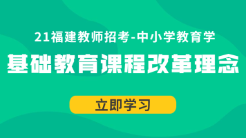 21福建教师招考中小学教育学:基础教育课程改革理念