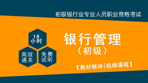 银行从业职业资格考试 初级 银行管理 18小时通关精讲课程