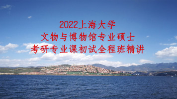 2022上海大学文博综合348考研专业课精讲全程班