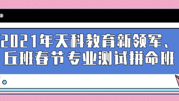 2021年天科教育新领军、丘班春节专业测试拼命班