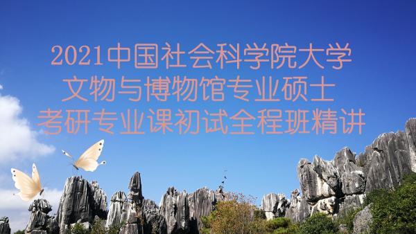 2021中国社会科学院大学文博综合348考研专业课精讲全程班