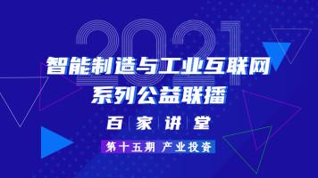【第十五期 产业投资】2021智能制造与工业互联网百家讲堂