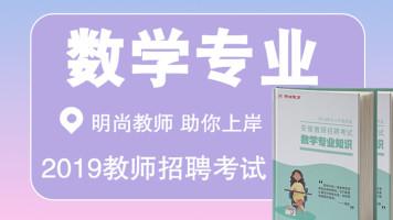【明尚教育】2019教师考编数学专业网课教学