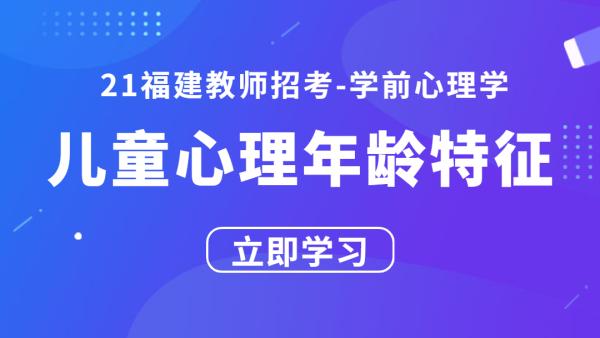 21福建教师招考学前心理学:儿童心理年龄特征