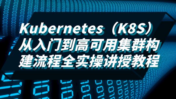 Kubernetes(K8S)从入门到高可用集群构建流程全实操讲授教程