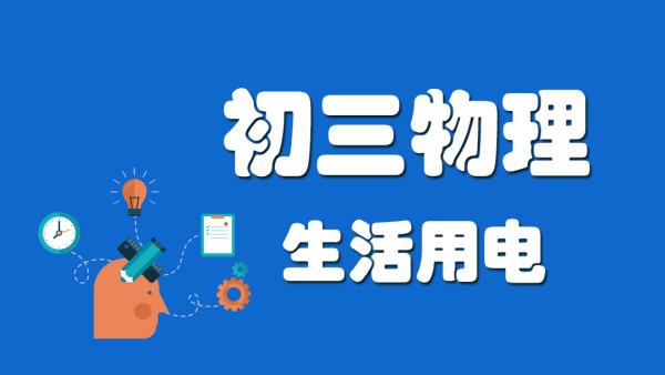 初三物理 生活用电知识点速读+刷题课【家课堂网校】