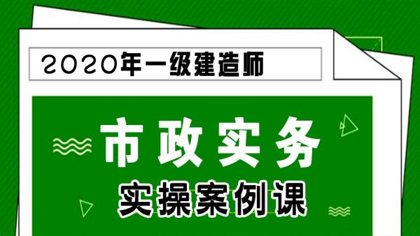 【游一男】2020年一建一级建造师市政工程实务实操案例课