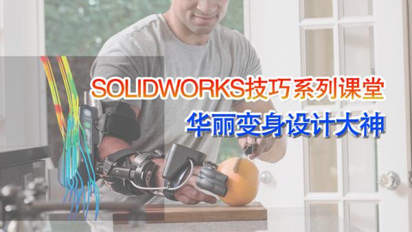 【SOLIDWORKS技巧系列课堂】华丽变身设计大神