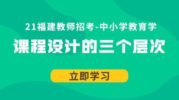 21福建教师招考中小学教育学:课程设计的三个层次