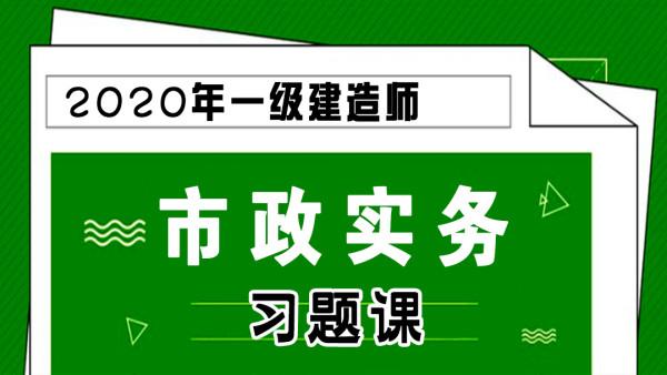 【游一男】2020年一建一级建造师市政工程实务习题课