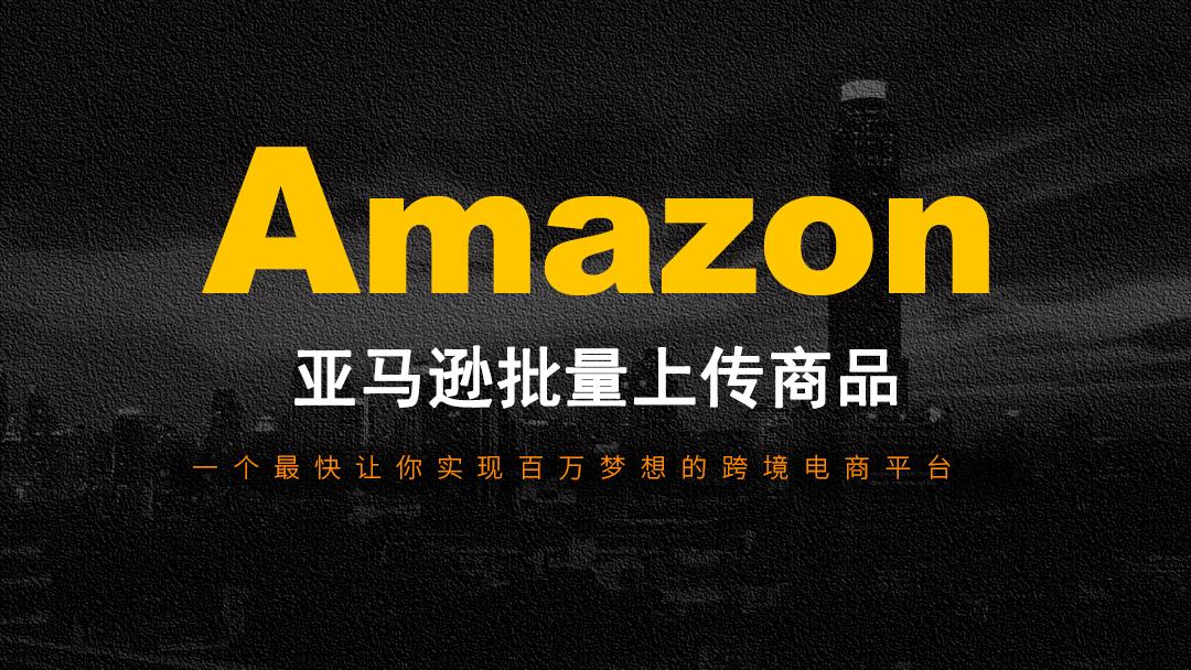 【思源跨境电商】亚马逊批量上传商品