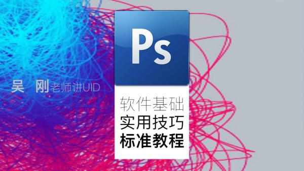 【吴刚大讲堂】PS软件基础实用技巧标准视频教程