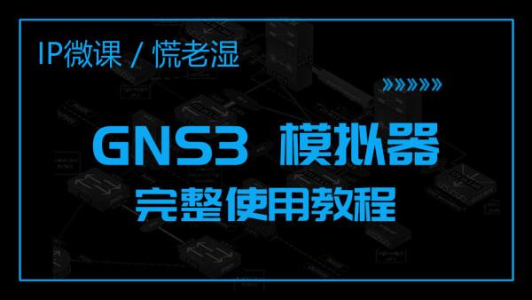 【慌老湿】GNS3实战6小时|25节课搞定你的实验环境|2019 V2最新版