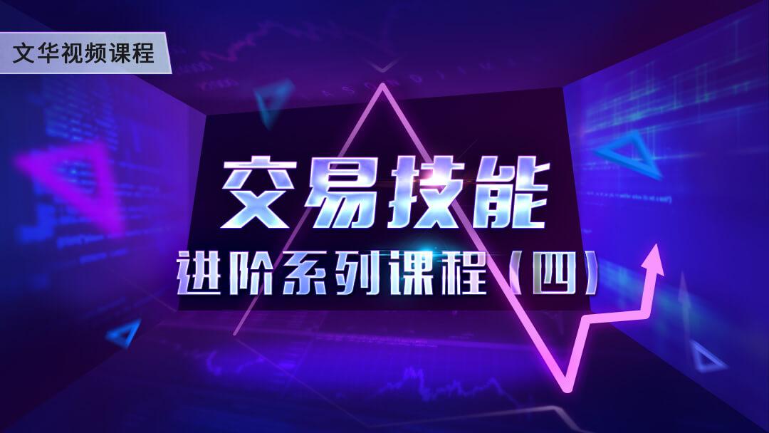 文华视频课堂 - 交易技能进阶系列课程(四)