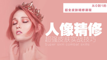 【人像精修】超全皮肤精修实战技巧课