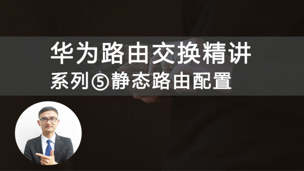 华为HCIA/HCNA路由交换精讲系列⑤静态路由配置视频课程[肖哥]