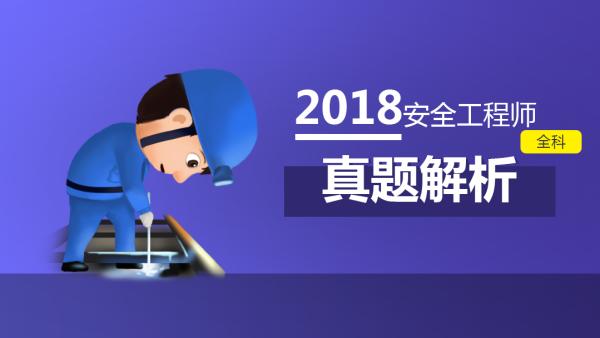 2018年注安真题解析(案例分析、相关法规、生产技术、安全管理)