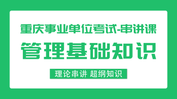 重庆事业单位《管理基础知识》35课时 基础串讲课程