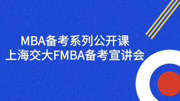 MBA备考系列公开课:上海交大FMBA备考宣讲会