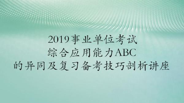2019事业单位考试综合应用能力ABC复习备考讲座