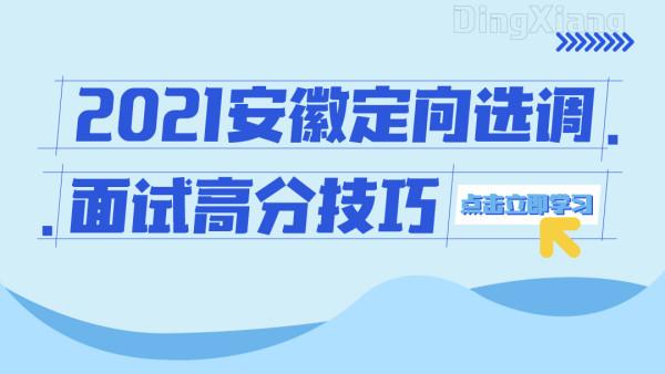 2021安徽定向选调面试高分技巧班