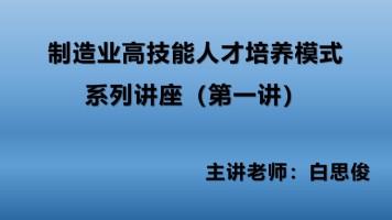 制造业高技能人才培养模式系列讲座(第一讲)