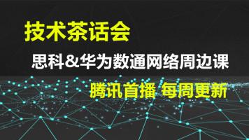 技术茶话会:思科-华为数通网络周边课-腾讯首播 每周更新