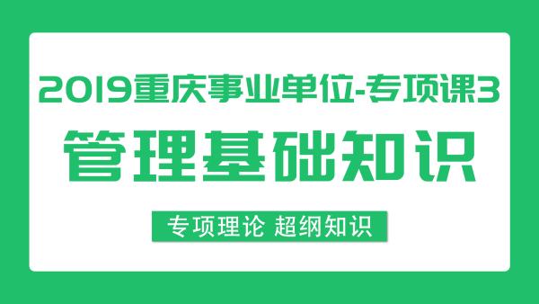 2019重庆事业单位《管理基础知识》72课时专项课程3