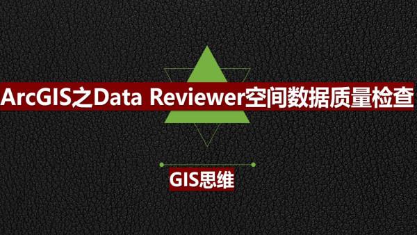 ArcGIS之Data Reviewer空间数据质量检查实战视频教程(GIS思维)