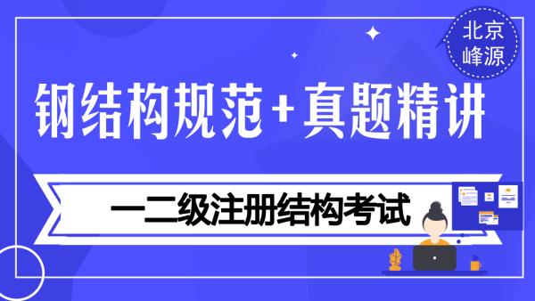【北京峰源】2018注册结构专业考试之(钢结构规范精讲)