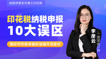印花税纳税申报/10大误区讲解/征收管理/报表填写