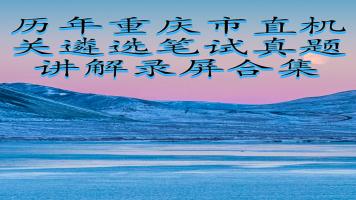 历年重庆市直机关遴选笔试真题讲解合集